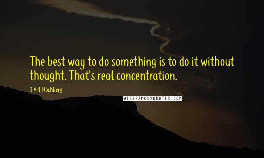 Art Hochberg quotes: The best way to do something is to do it without thought. That's real concentration.
