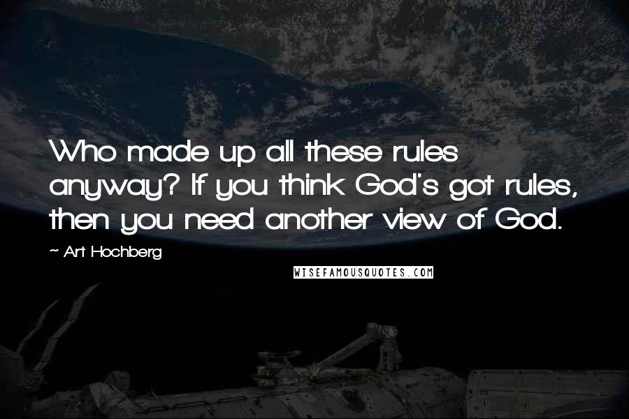 Art Hochberg quotes: Who made up all these rules anyway? If you think God's got rules, then you need another view of God.