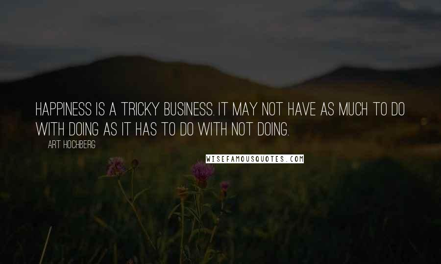 Art Hochberg quotes: Happiness is a tricky business. It may not have as much to do with doing as it has to do with not doing.