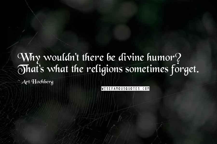 Art Hochberg quotes: Why wouldn't there be divine humor? That's what the religions sometimes forget.