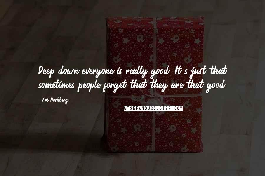 Art Hochberg quotes: Deep down everyone is really good. It's just that sometimes people forget that they are that good.