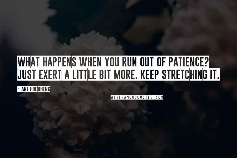Art Hochberg quotes: What happens when you run out of patience? Just exert a little bit more. Keep stretching it.