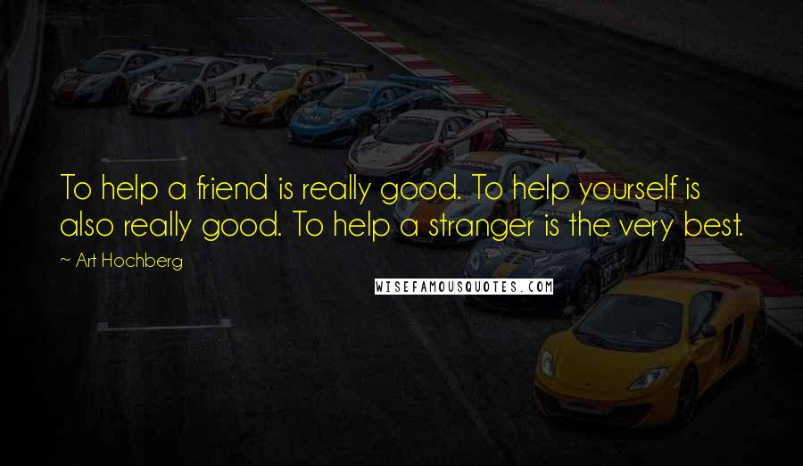 Art Hochberg quotes: To help a friend is really good. To help yourself is also really good. To help a stranger is the very best.