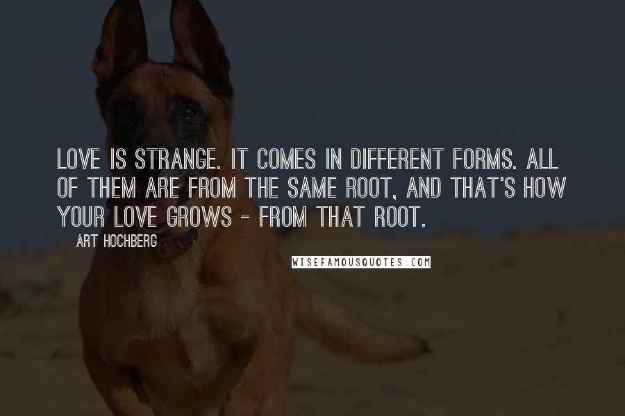 Art Hochberg quotes: Love is strange. It comes in different forms. All of them are from the same root, and that's how your love grows - from that root.