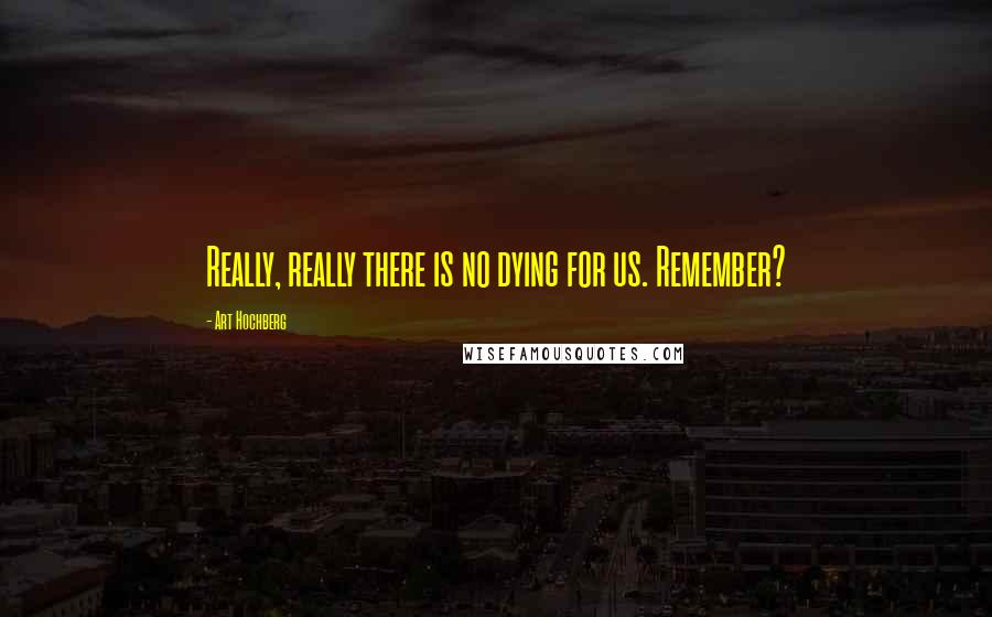 Art Hochberg quotes: Really, really there is no dying for us. Remember?