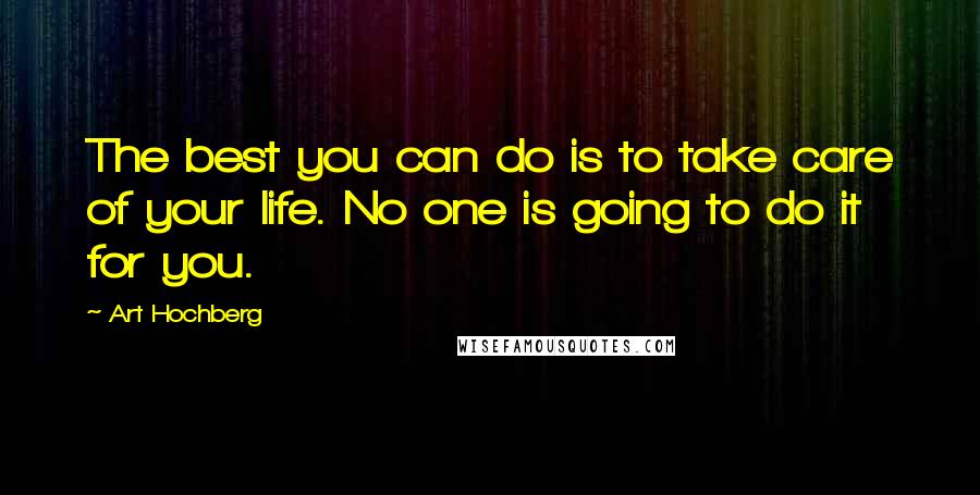 Art Hochberg quotes: The best you can do is to take care of your life. No one is going to do it for you.