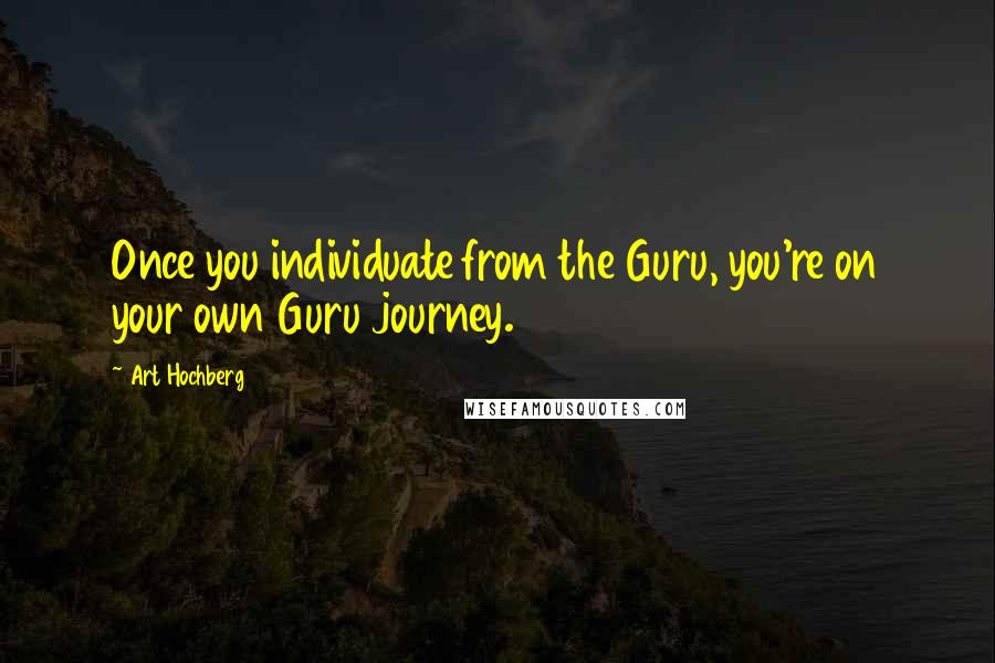 Art Hochberg quotes: Once you individuate from the Guru, you're on your own Guru journey.