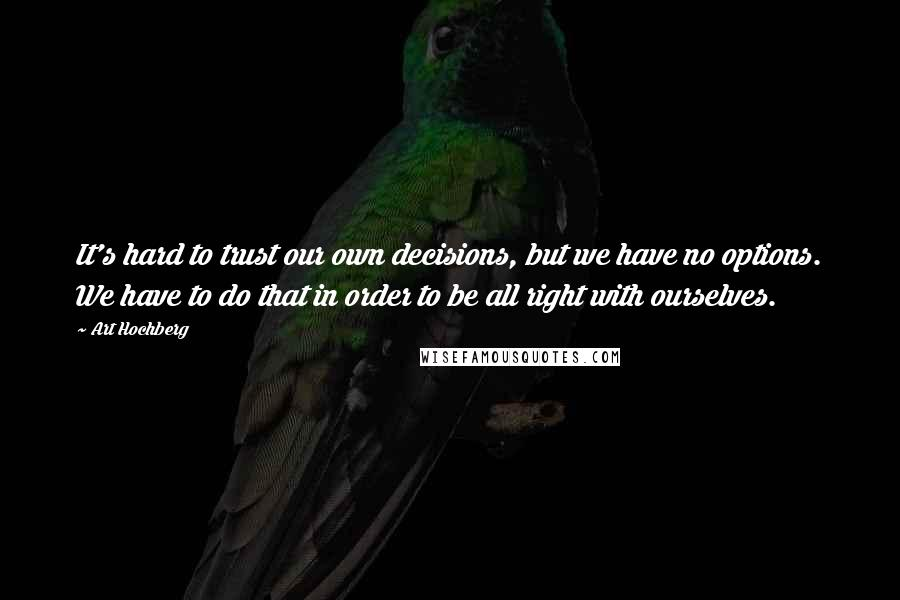 Art Hochberg quotes: It's hard to trust our own decisions, but we have no options. We have to do that in order to be all right with ourselves.