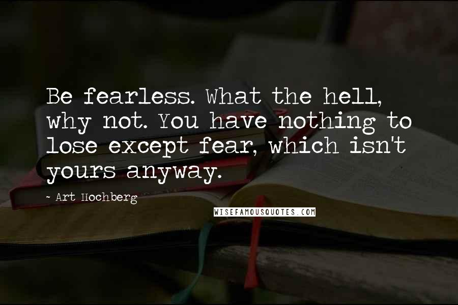 Art Hochberg quotes: Be fearless. What the hell, why not. You have nothing to lose except fear, which isn't yours anyway.