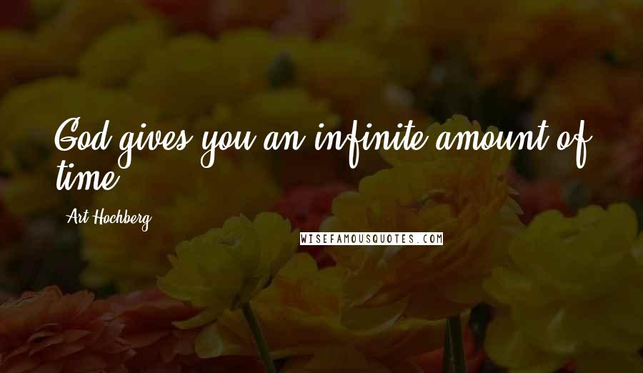 Art Hochberg quotes: God gives you an infinite amount of time.