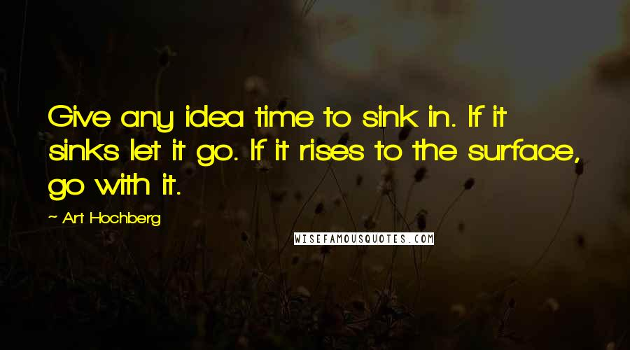 Art Hochberg quotes: Give any idea time to sink in. If it sinks let it go. If it rises to the surface, go with it.