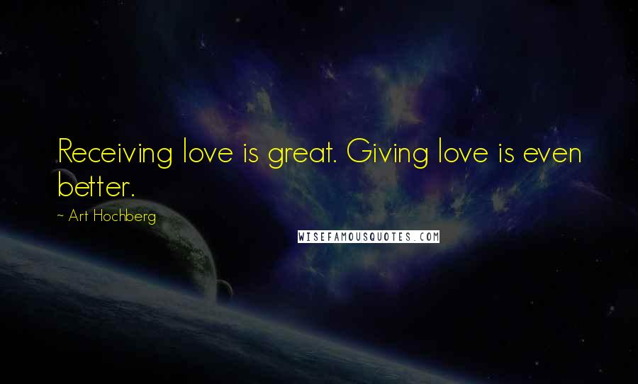 Art Hochberg quotes: Receiving love is great. Giving love is even better.