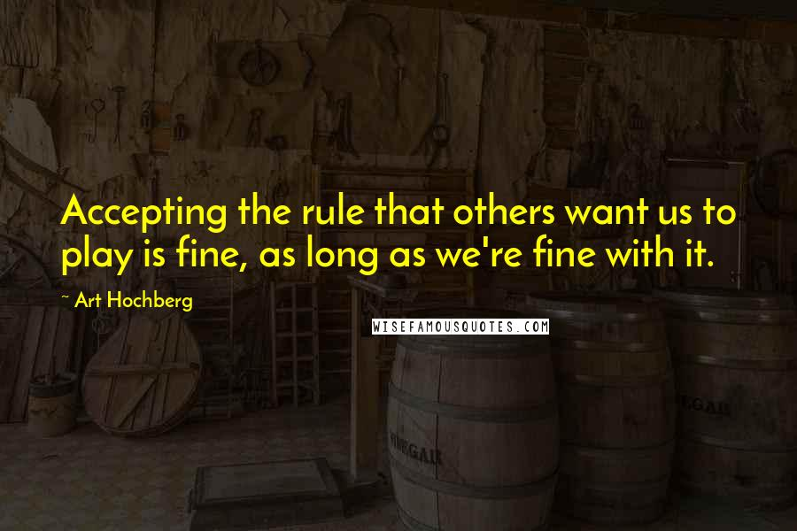 Art Hochberg quotes: Accepting the rule that others want us to play is fine, as long as we're fine with it.