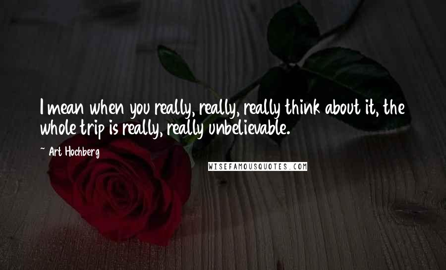 Art Hochberg quotes: I mean when you really, really, really think about it, the whole trip is really, really unbelievable.