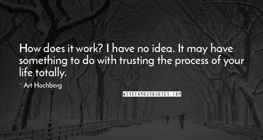 Art Hochberg quotes: How does it work? I have no idea. It may have something to do with trusting the process of your life totally.