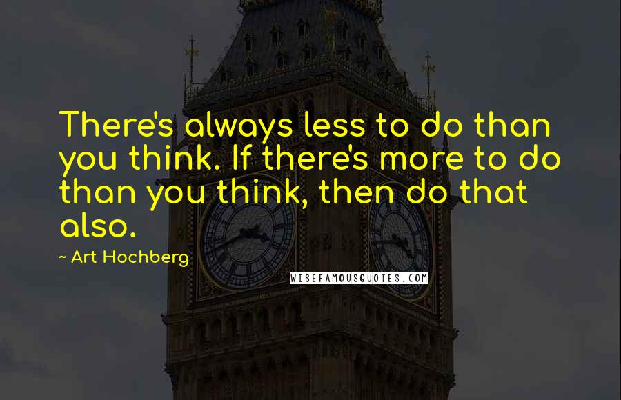 Art Hochberg quotes: There's always less to do than you think. If there's more to do than you think, then do that also.