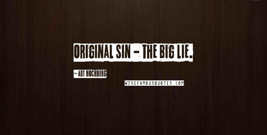 Art Hochberg quotes: Original sin - the big lie.