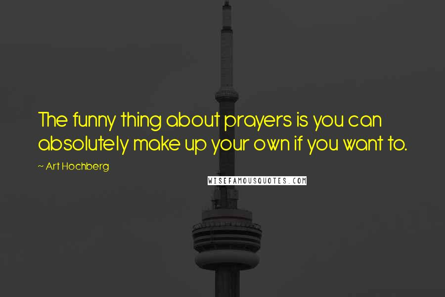 Art Hochberg quotes: The funny thing about prayers is you can absolutely make up your own if you want to.