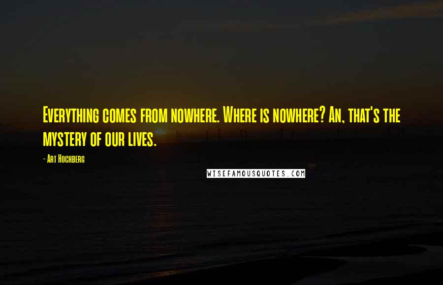 Art Hochberg quotes: Everything comes from nowhere. Where is nowhere? An, that's the mystery of our lives.