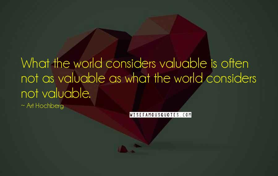 Art Hochberg quotes: What the world considers valuable is often not as valuable as what the world considers not valuable.