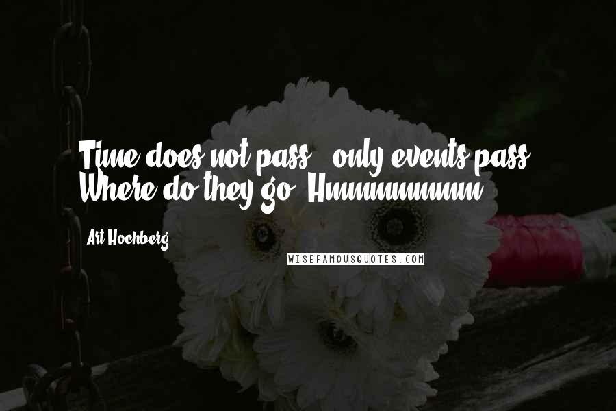 Art Hochberg quotes: Time does not pass - only events pass. Where do they go? Hmmmmmmm.
