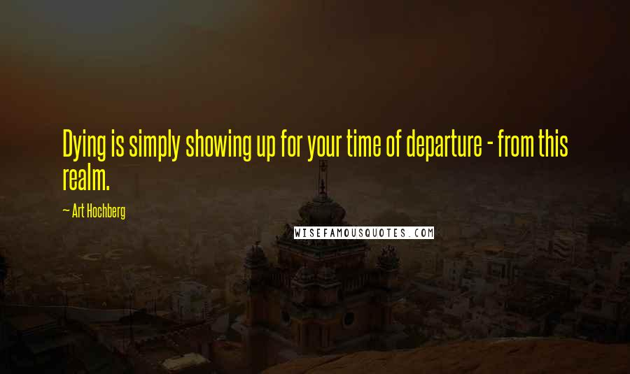 Art Hochberg quotes: Dying is simply showing up for your time of departure - from this realm.