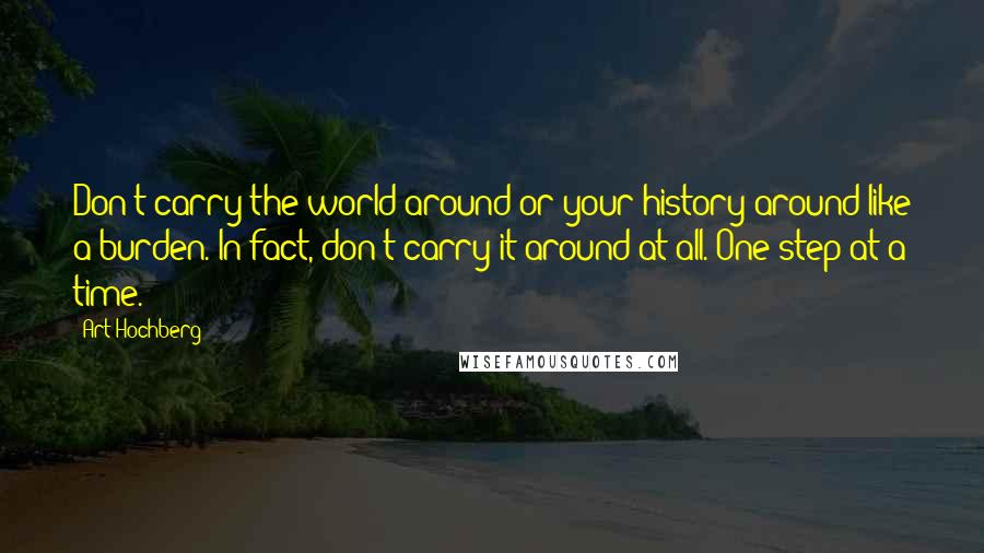 Art Hochberg quotes: Don't carry the world around or your history around like a burden. In fact, don't carry it around at all. One step at a time.