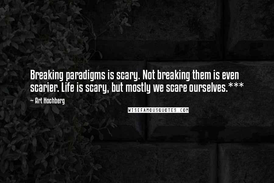 Art Hochberg quotes: Breaking paradigms is scary. Not breaking them is even scarier. Life is scary, but mostly we scare ourselves.***