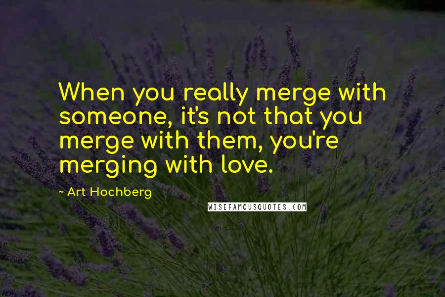 Art Hochberg quotes: When you really merge with someone, it's not that you merge with them, you're merging with love.