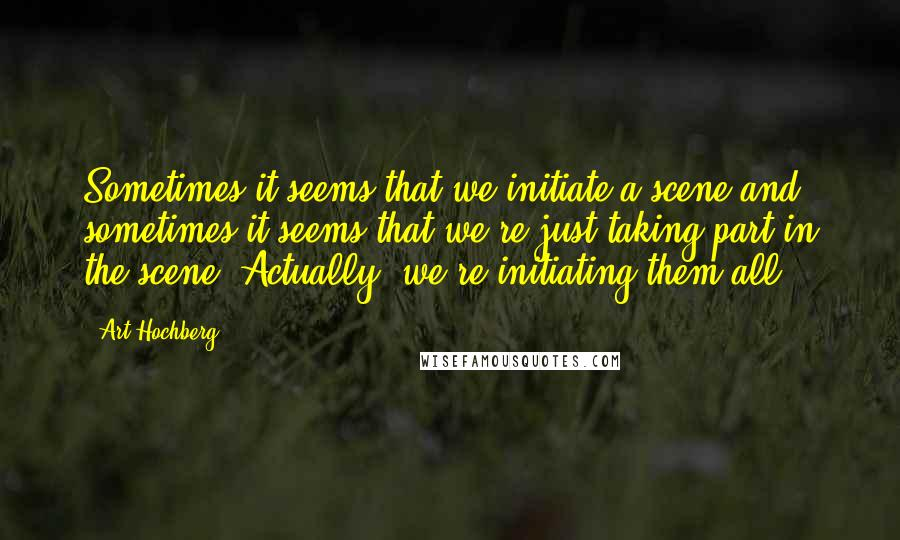 Art Hochberg quotes: Sometimes it seems that we initiate a scene and sometimes it seems that we're just taking part in the scene. Actually, we're initiating them all.