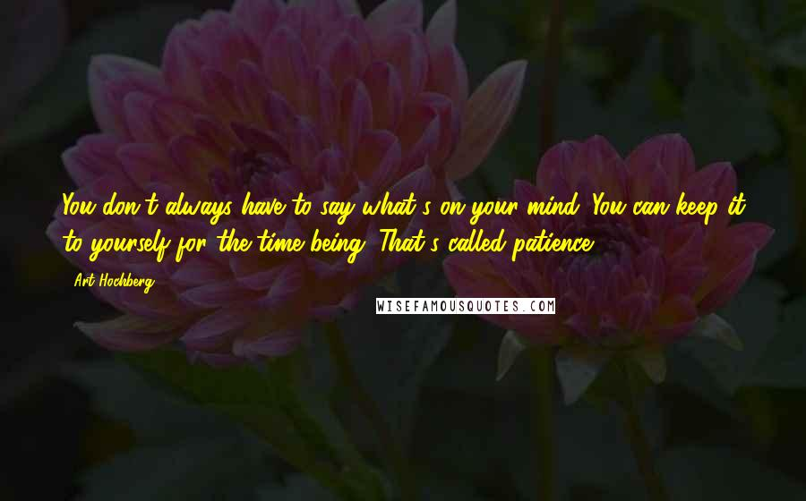 Art Hochberg quotes: You don't always have to say what's on your mind. You can keep it to yourself for the time being. That's called patience.