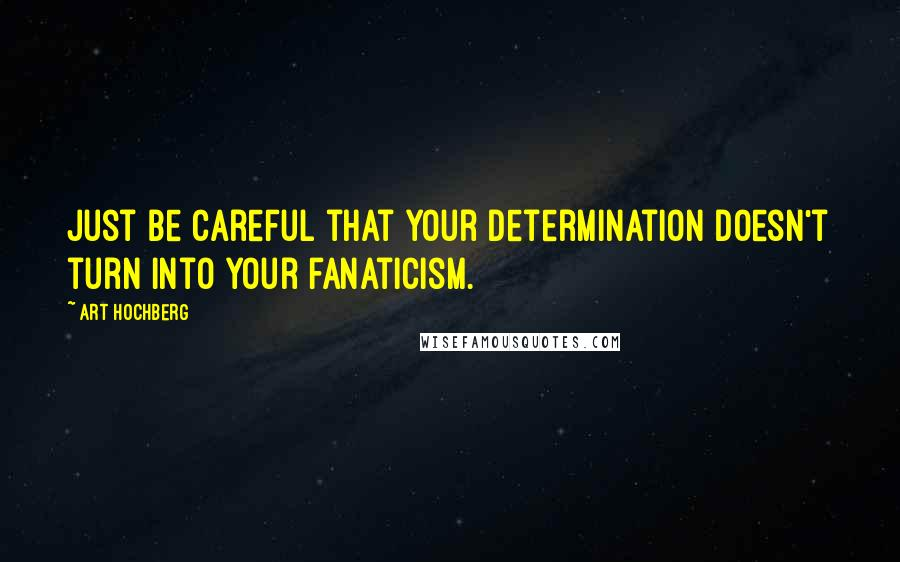 Art Hochberg quotes: Just be careful that your determination doesn't turn into your fanaticism.
