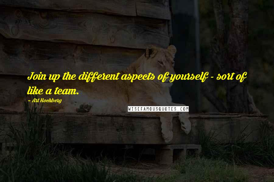 Art Hochberg quotes: Join up the different aspects of yourself - sort of like a team.