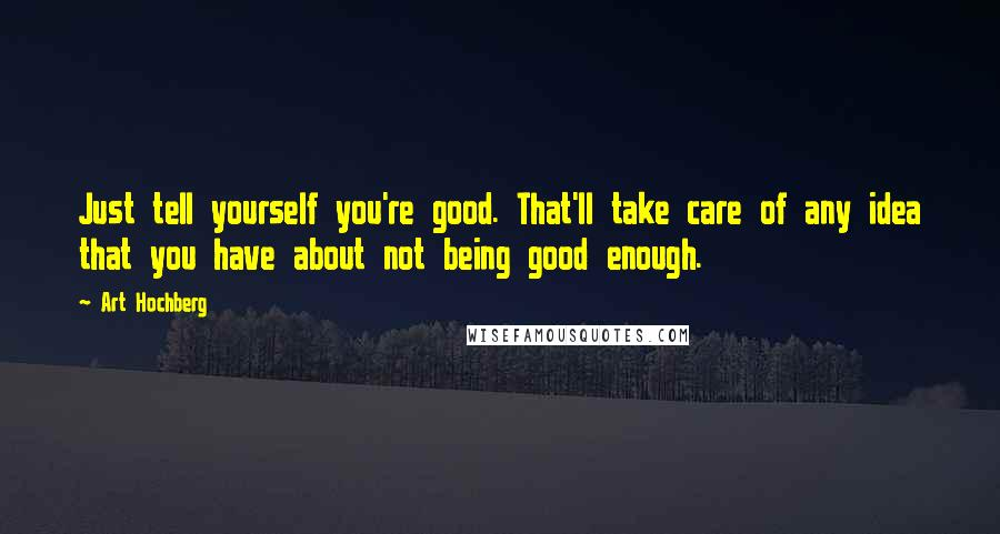 Art Hochberg quotes: Just tell yourself you're good. That'll take care of any idea that you have about not being good enough.