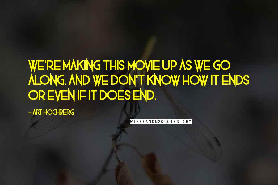 Art Hochberg quotes: We're making this movie up as we go along. And we don't know how it ends or even if it does end.