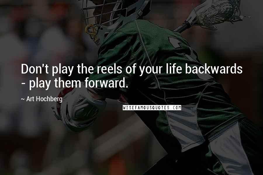 Art Hochberg quotes: Don't play the reels of your life backwards - play them forward.