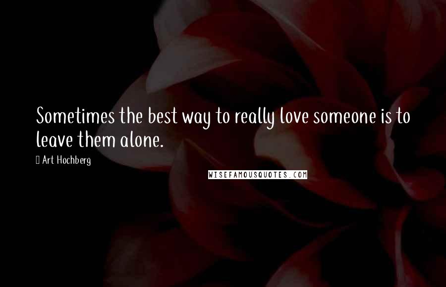 Art Hochberg quotes: Sometimes the best way to really love someone is to leave them alone.