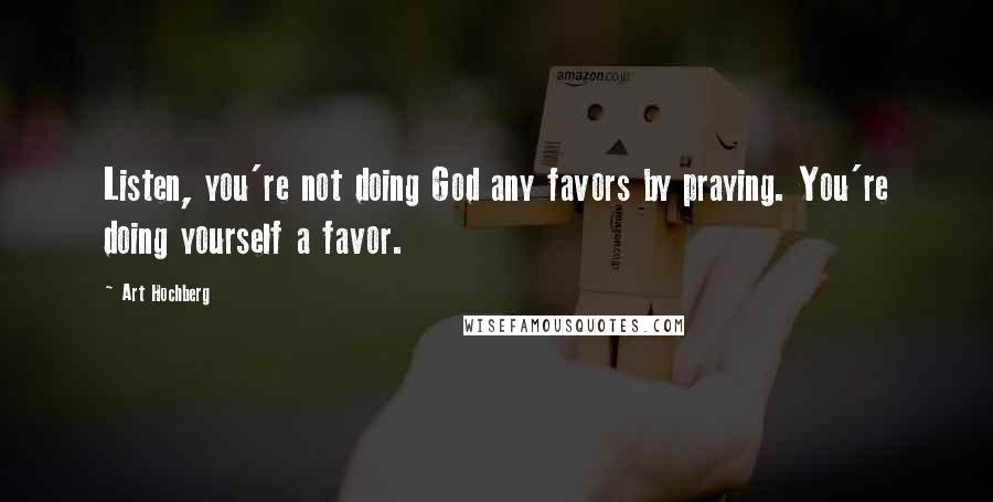 Art Hochberg quotes: Listen, you're not doing God any favors by praying. You're doing yourself a favor.