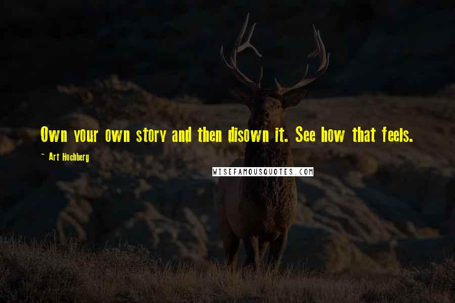 Art Hochberg quotes: Own your own story and then disown it. See how that feels.