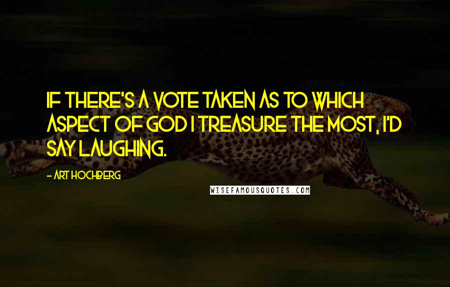 Art Hochberg quotes: If there's a vote taken as to which aspect of God I treasure the most, I'd say laughing.