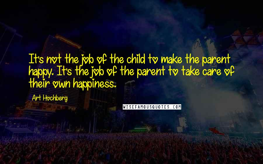 Art Hochberg quotes: It's not the job of the child to make the parent happy. It's the job of the parent to take care of their own happiness.