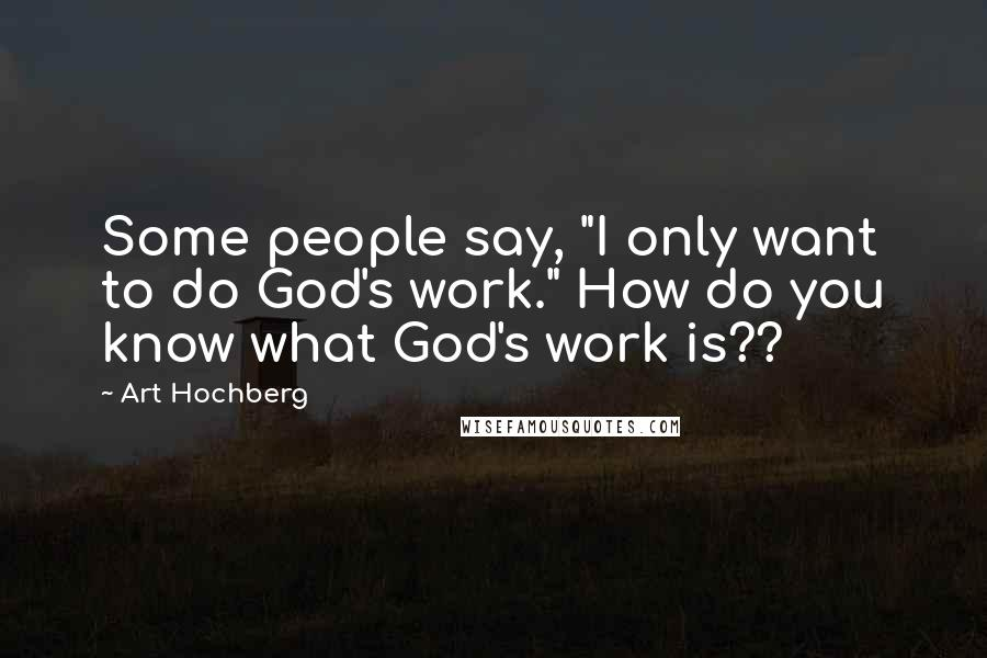 """Art Hochberg quotes: Some people say, """"I only want to do God's work."""" How do you know what God's work is??"""
