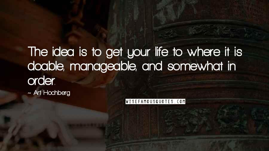 Art Hochberg quotes: The idea is to get your life to where it is doable, manageable, and somewhat in order.