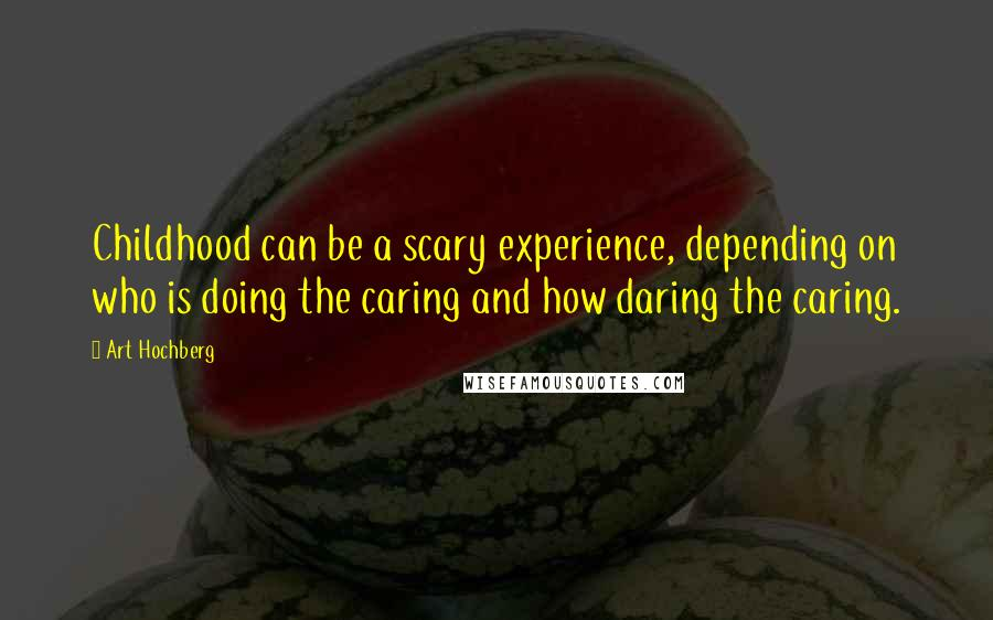 Art Hochberg quotes: Childhood can be a scary experience, depending on who is doing the caring and how daring the caring.