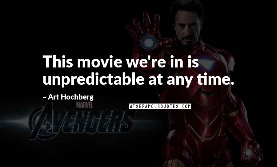 Art Hochberg quotes: This movie we're in is unpredictable at any time.
