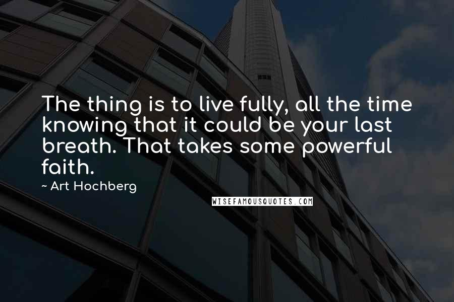 Art Hochberg quotes: The thing is to live fully, all the time knowing that it could be your last breath. That takes some powerful faith.