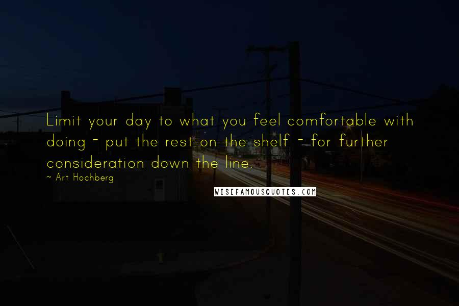 Art Hochberg quotes: Limit your day to what you feel comfortable with doing - put the rest on the shelf - for further consideration down the line.
