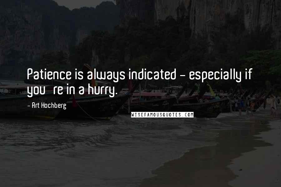 Art Hochberg quotes: Patience is always indicated - especially if you're in a hurry.