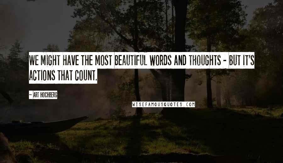 Art Hochberg quotes: We might have the most beautiful words and thoughts - but it's actions that count.