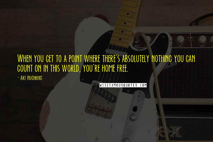 Art Hochberg quotes: When you get to a point where there's absolutely nothing you can count on in this world, you're home free.